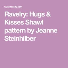 Ravelry: Hugs & Kisses Shawl pattern by Jeanne Steinhilber