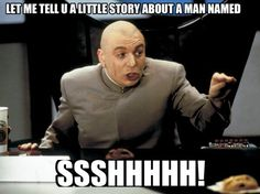 """Dr Evil  """"Let me tell you a little story about a man named Ssshhh"""" -Austin Powers"""