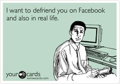 Funny Friendship Ecard: I want to defriend you on Facebook and also in real life.
