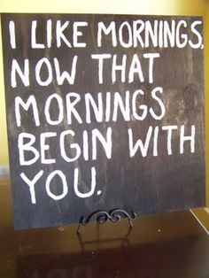 It would have to take an INCREDIBLE MAN for me to actually LIKE mornings..haha