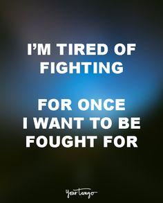 """I'm tired of fighting. For once I want to be fought for."" — Unknown"