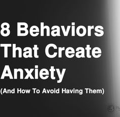 8 Behaviors That Create Anxiety (And How To Avoid Having Them)