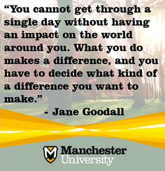 """""""You cannot get through a single day without having an impact on the world around you. What you do makes a difference, and you have to decide what kind of a difference you want to make. Doctor Of Pharmacy, North Manchester, Liberal Arts College, You Make A Difference, Jane Goodall, Athletic Training, Word Families, Singles Day, Monday Motivation"""