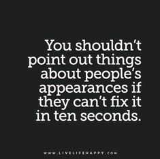 Quote Poster: You shouldn't point out things about people's appearances if they can't fix it in ten seconds.
