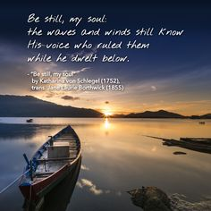 """""""Be still, my soul: the waves and winds still know His voice who ruled them while he dwelt below."""" - """"Be still, my soul"""" by Katharina von Schlegel (1752), trans. Jane Laurie Borthwick (1855)"""