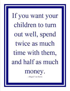If you want your children to turn out well, spend twice as much time with them, and half as much money. ~Abigail Van Buren