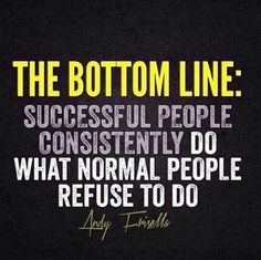 The bottom line:  Successful people consistently so what normal people refuse to do