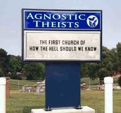 first church of how the hell should we know ... Agnostic Theists ...   Should't laugh, but you have to admit ...