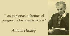 Las personas debemos el progreso a los insatisfechos. Aldous Huxley