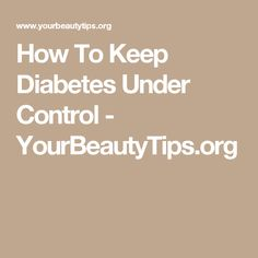 How To Keep Diabetes Under Control - YourBeautyTips.org #diabetesnomore! #diabetesinformation