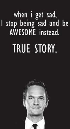 When I get sad I stop being sad and start being awesome instead True Story.  -Barney Stinsen