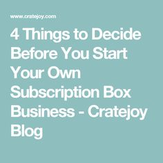 4 Things to Decide Before You Start Your Own Subscription Box Business - Cratejoy Blog