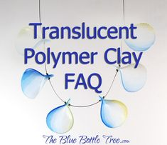 lots of great information about translucent polymer clay | translucent polymer clay faq | the blue bottle tree