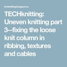 TECHknitting: Uneven knitting part 3--fixing the loose knit column in ribbing, textures and cables