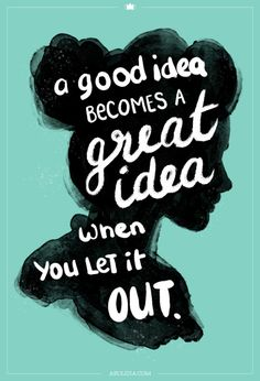 inspiring illustrated quote: a good idea becomes a great idea when you let it out.