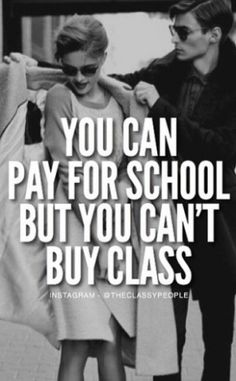 YOU CAN PAY FOR SCHOOL BUT YOU CAN'T BUY CLASS {<>}  CLASS IS PRICELESS AND SO IS THE PERSON GIVING, ACCEPTING AND BEING THEMSELVES  {<¤>}<>} {<>}<¤>}