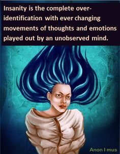 """""""Insanity is the complete over-identification with the ever changing movements of thoughts and emotions played out by an unobserved mind"""" ~Anon I mus Buddhist Quotes, Spiritual Quotes, Positive Quotes, Warrior Of The Light, Facebook Engagement Posts, Mental Illness Recovery, Just Magic, Overcoming Adversity, Knowledge And Wisdom"""