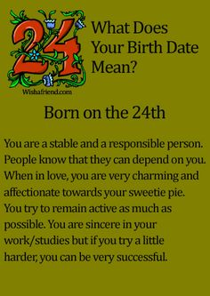 What Does Your Birth Date Mean?- Born on the 24th You are a stable and a responsible person. People know that they can depend on you. When in love, you are very charming and affectionate towards your sweetie pie. You try to remain active as much as possible. You are sincere in your work/studies but if you try a little harder, you can be very successful.
