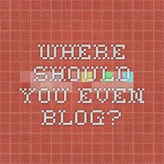Where Should You Even Blog?