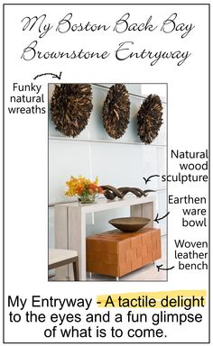 In my home's entryway - the sense of touch, tactile, materials, forms, shapes are on display for enjoyment. It's part of our home's nurturing, measured out in sophisticating style.Do you not love the funky, natural-wreaths being displayed as major wall art?#how_decorate_entryway, #decorate_sophisticated