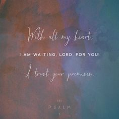 I wait for the Lord , my soul doth wait, and in his word do I hope. Psalms 130:5 KJV