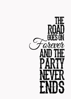 The Road Goes on Forever and the Party Never Ends.. high school senior quote haha.