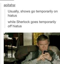 Usually, shows go temporarily on hiatus. while Sherlock goes temporarily off hiatus. This is not fair! Although there is a case of quality over quantity 😊 Sherlock Fandom, Sherlock Holmes, Sherlock John, Sherlock Humor, Jim Moriarty, Sherlock Quotes, Sherlock Cast, Watson Sherlock, Martin Freeman