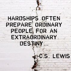 Hardships often prepare ordinary people for an extraordinary destiny. --C.S. Lewis