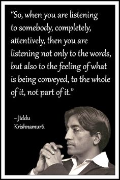 "Jiddu Krishnamurti Quote: ""So, when you are listening to somebody, completely, attentively, then you are listening not only to the words, but also to the feeling of what is being conveyed, to the whole of it, not part of it.✨"