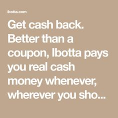 Get cash back. Better than a coupon, Ibotta pays you real cash money whenever, wherever you shop. Download the free app or visit Ibotta.com to get offers and find promo codes.