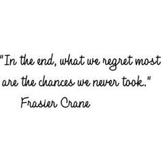 In the end, what we regret most are the chances we never took.