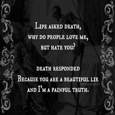 Life asked Death, Why do people love me, but hate you? Death responded, Because you are a beautiful lie, and I'm a painful truth. A truth we must all face. So why be afraid of it? Live life fully cause we never know today may be the last Sad Quotes, Quotes To Live By, Life Quotes, Depressing Quotes, Creepy Quotes, Famous Quotes, The Words, Inspirational Quotes For Kids, Awesome Quotes