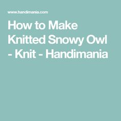 How to Make Knitted Snowy Owl - Knit - Handimania