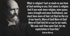 """What is religion? Just as much as you have of God working in you, that alone is religion. And if you want more religion, more grace, more strength and more fruitfulness, you must have more of God. Let that be the cry of our hearts, More of God! More of God! More of God! And let us say to our souls, """"My soul, wait thou upon God, for my expectation is from Him."""" ... Andrew Murray"""