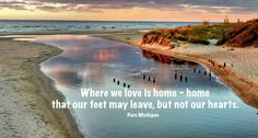 Pure Michigan....where we love is home - home that our feet may leave, but not our hearts