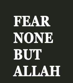 Fear None But Allah.