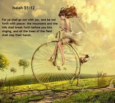 Isaiah 55:12 You will live in joy and peace. The mountains and hills will burst into song, and the trees of the field will clap their hands!