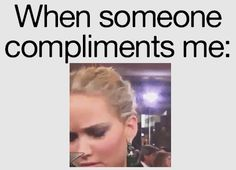 Sometimes you're just really shocked. | 17 Things You'll Get If You Can't Take Compliments