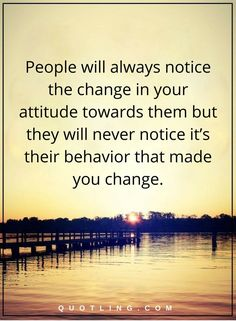 Negative People Quotes | People will always notice the change in your attitude towards them but they will never notice it's their behavior that made you change.