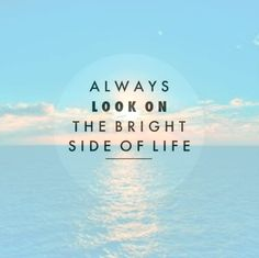 """Always look on the bright side of life."""