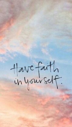 Have faith in yourself ♡.
