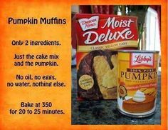 Pumpkin Muffins.  I've actually made these before, and let me tell you, they are the most moistest muffins ever!!! You have to make these!! Only two ingredients!! I made one batch with yellow cake mix and another batch with chocolate.. They were so good!!