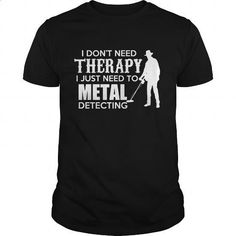 I dont need therapy I just need to metal detecting - #free t shirt #white hoodie mens. MORE INFO => https://www.sunfrog.com/LifeStyle/I-dont-need-therapy-I-just-need-to-metal-detecting-Black-Guys.html?id=60505