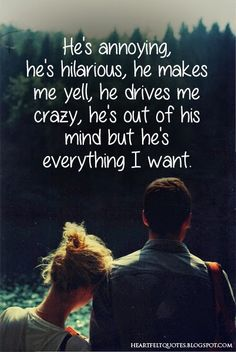 He's annoying, he's hilarious, he makes me yell, he drives me crazy, he's out of his mind but he's everything I want | Heartfelt Quotes