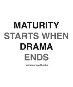 True...So True! Maturity Starts when Drama Ends! #Quotes #Words #Sayings #Life #Inspiration