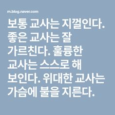 보통 교사는 지껄인다. 좋은 교사는 잘 가르친다. 훌륭한 교사는 스스로 해 보인다. 위대한 교사는 가슴에 불을 지른다. Wise Quotes, Famous Quotes, Inspirational Quotes, Hi Five, Best Comments, Learn Korean, Korean Language, Book Lists, Sentences