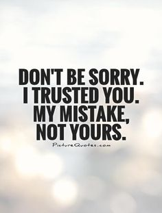 Don't be sorry. I trusted you. My mistake, not yours. Picture Quotes.
