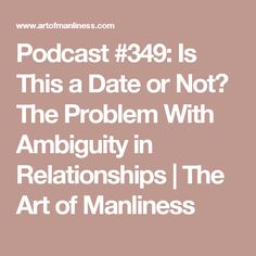 Podcast #349: Is This a Date or Not? The Problem With Ambiguity in Relationships | The Art of Manliness