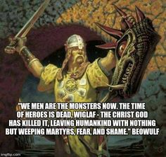 We men are the monsters now, the time of heroes is dead, Wiglaf - The Christ God has killed it, leaving humankind with nothing but weeping martyrs, fear and shame. - Beowulf. Viking quote.