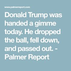 Donald Trump was handed a gimme today. He dropped the ball, fell down, and passed out. - Palmer Report